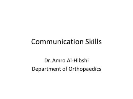 Communication Skills Dr. Amro Al-Hibshi Department of Orthopaedics.