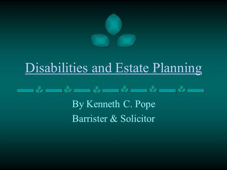 Disabilities and Estate Planning By Kenneth C. Pope Barrister & Solicitor.