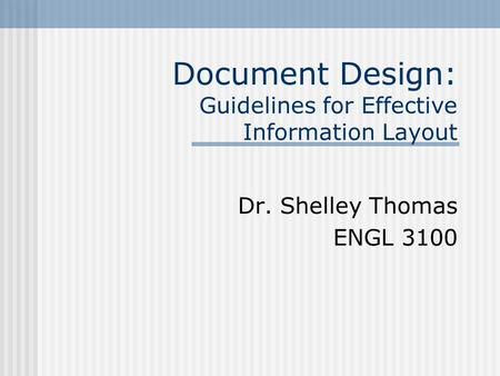 Document Design: Guidelines for Effective Information Layout Dr. Shelley Thomas ENGL 3100.