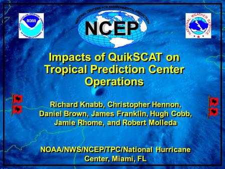 Impacts of QuikSCAT on Tropical Prediction Center Operations Richard Knabb, Christopher Hennon, Daniel Brown, James Franklin, Hugh Cobb, Jamie Rhome, and.