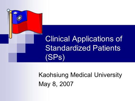 Clinical Applications of Standardized Patients (SPs) Kaohsiung Medical University May 8, 2007.