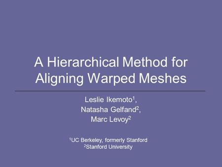 A Hierarchical Method for Aligning Warped Meshes Leslie Ikemoto 1, Natasha Gelfand 2, Marc Levoy 2 1 UC Berkeley, formerly Stanford 2 Stanford University.