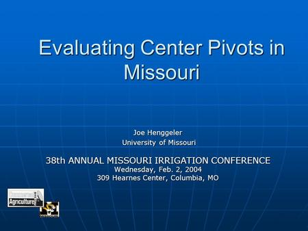 Evaluating Center Pivots in Missouri Joe Henggeler University of Missouri University of Missouri 38th ANNUAL MISSOURI IRRIGATION CONFERENCE Wednesday,