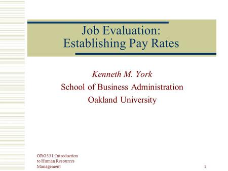 ORG331: Introduction to Human Resources Management 1 Job Evaluation: Establishing Pay Rates Kenneth M. York School of Business Administration Oakland University.