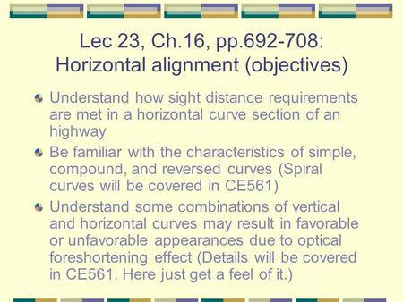 Lec 23, Ch.16, pp.692-708: Horizontal alignment (objectives) Understand how sight distance requirements are met in a horizontal curve section of an highway.