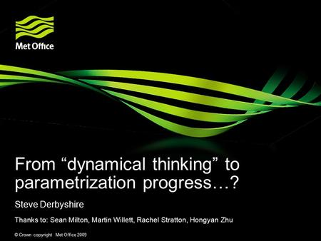 "© Crown copyright Met Office 2009 From ""dynamical thinking"" to parametrization progress…? Steve Derbyshire Thanks to: Sean Milton, Martin Willett, Rachel."