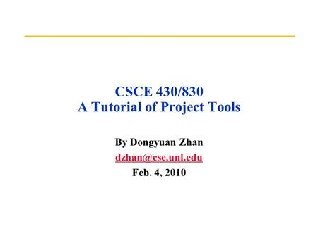 CSCE 430/830 A Tutorial of Project Tools By Dongyuan Zhan Feb. 4, 2010.