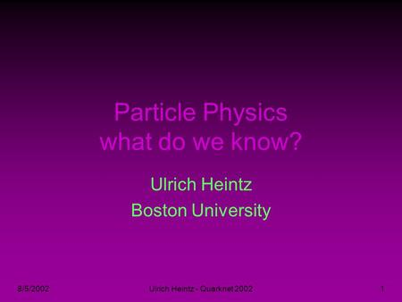 8/5/2002Ulrich Heintz - Quarknet 20021 Particle Physics what do we know? Ulrich Heintz Boston University.