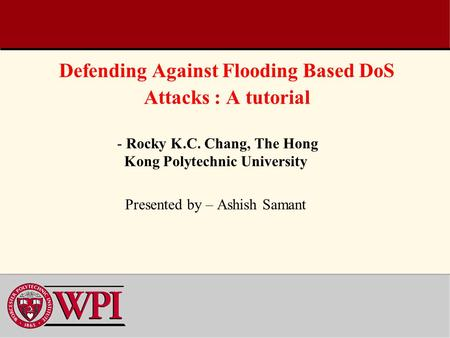 Defending Against Flooding Based DoS Attacks : A tutorial - Rocky K.C. Chang, The Hong Kong Polytechnic University Presented by – Ashish Samant.