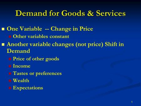 1 Demand for Goods & Services One Variable -- Change in Price Other variables constant Another variable changes (not price) Shift in Demand Price of other.