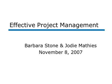 Effective Project Management Barbara Stone & Jodie Mathies November 8, 2007.