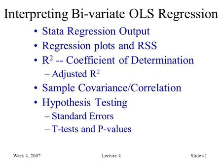 Week 4, 2007Lecture 4Slide #1 Interpreting Bi-variate OLS Regression Stata Regression Output Regression plots and RSS R 2 -- Coefficient of Determination.