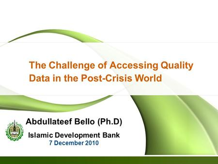The Challenge of Accessing Quality Data in the Post-Crisis World Abdullateef Bello (Ph.D) Islamic Development Bank 7 December 2010.