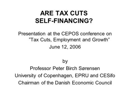 "ARE TAX CUTS SELF-FINANCING? Presentation at the CEPOS conference on ""Tax Cuts, Employment and Growth"" June 12, 2006 by Professor Peter Birch Sørensen."