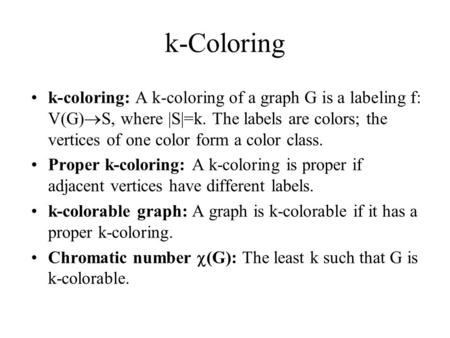 K-Coloring k-coloring: A k-coloring of a graph G is a labeling f: V(G)  S, where |S|=k. The labels are colors; the vertices of one color form a color.