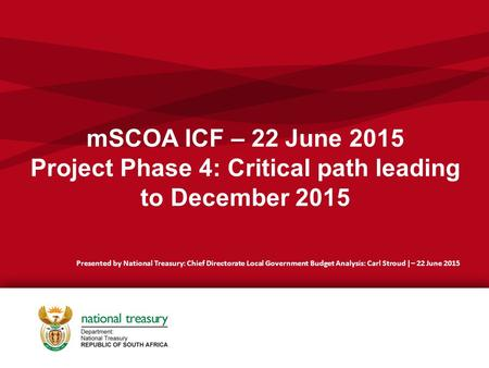 MSCOA ICF – 22 June 2015 Project Phase 4: Critical path leading to December 2015 Presented by National Treasury: Chief Directorate Local Government Budget.