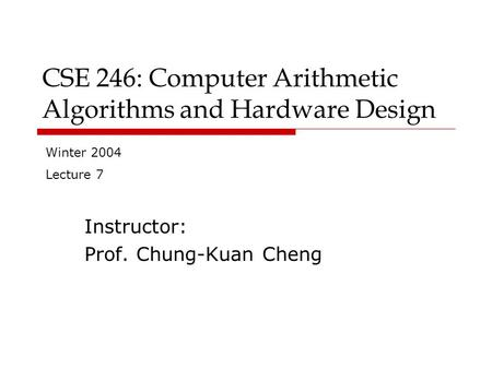 CSE 246: Computer Arithmetic Algorithms and Hardware Design Instructor: Prof. Chung-Kuan Cheng Winter 2004 Lecture 7.