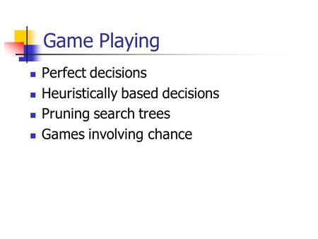 Game Playing Perfect decisions Heuristically based decisions Pruning search trees Games involving chance.