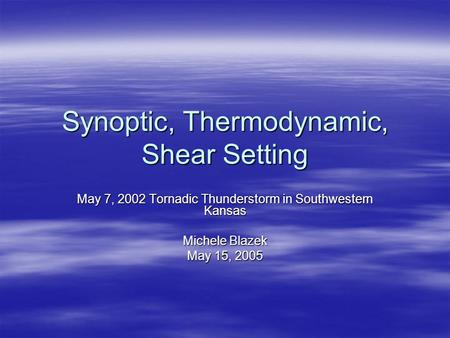 Synoptic, Thermodynamic, Shear Setting May 7, 2002 Tornadic Thunderstorm in Southwestern Kansas Michele Blazek May 15, 2005.