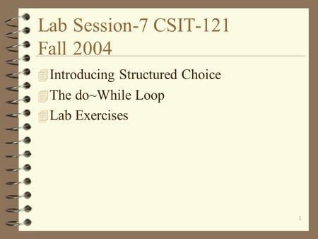 1 Lab Session-7 CSIT-121 Fall 2004 4 Introducing Structured Choice 4 The do~While Loop 4 Lab Exercises.