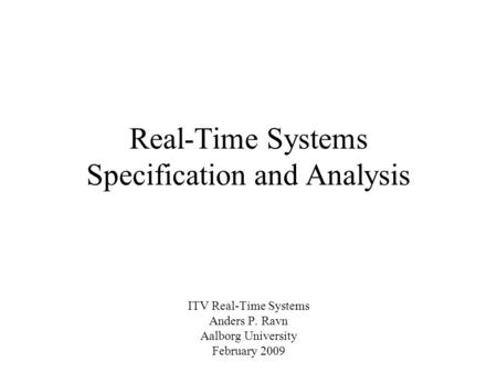 Real-Time Systems Specification and Analysis ITV Real-Time Systems Anders P. Ravn Aalborg University February 2009.