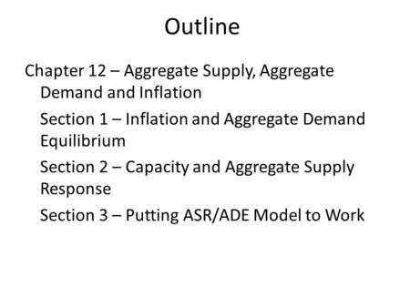 Outline Chapter 12 – Aggregate Supply, Aggregate Demand and Inflation Section 1 – Inflation and Aggregate Demand Equilibrium Section 2 – Capacity and Aggregate.
