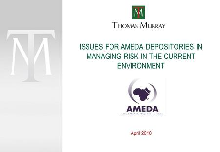 ISSUES FOR AMEDA DEPOSITORIES IN MANAGING RISK IN THE CURRENT ENVIRONMENT April 2010.