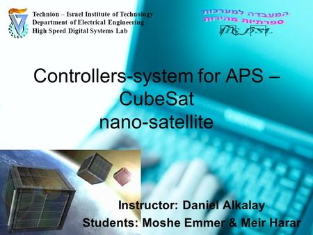 Controllers-system for APS – CubeSat nano-satellite Instructor: Daniel Alkalay Students: Moshe Emmer & Meir Harar Technion – Israel Institute of Technology.
