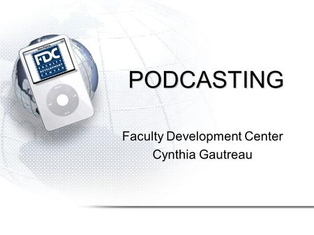 PODCASTING Faculty Development Center Cynthia Gautreau.