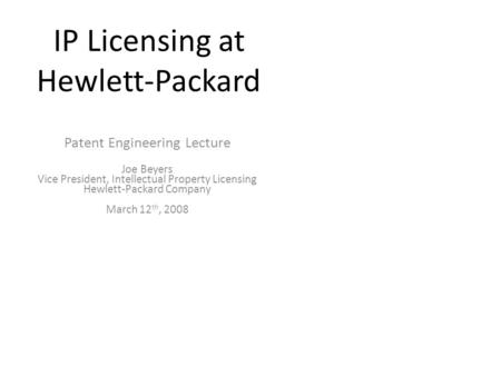IP Licensing at Hewlett-Packard Patent Engineering Lecture Joe Beyers Vice President, Intellectual Property Licensing Hewlett-Packard Company March 12.
