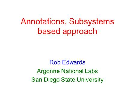 Annotations, Subsystems based approach Rob Edwards Argonne National Labs San Diego State University.