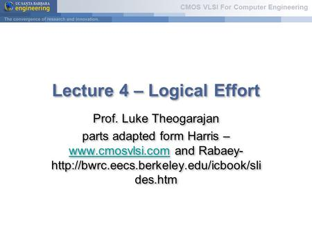 CMOS VLSI For Computer Engineering Lecture 4 – Logical Effort Prof. Luke Theogarajan parts adapted form Harris –  and Rabaey-