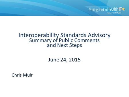 Interoperability Standards Advisory Summary of Public Comments and Next Steps June 24, 2015 Chris Muir.