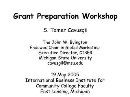 Grant Preparation Workshop S. Tamer Cavusgil The John W. Byington Endowed Chair in Global Marketing Executive Director, CIBER Michigan State University.
