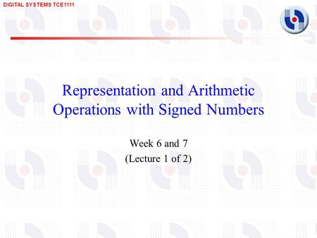 DIGITAL SYSTEMS TCE1111 Representation and Arithmetic Operations with Signed Numbers Week 6 and 7 (Lecture 1 of 2)