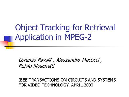 Object Tracking for Retrieval Application in MPEG-2 Lorenzo Favalli, Alessandro Mecocci, Fulvio Moschetti IEEE TRANSACTIONS ON CIRCUITS AND SYSTEMS FOR.