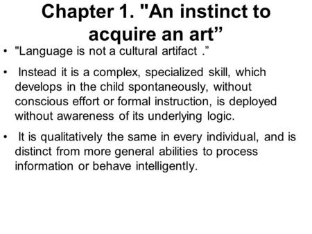 "Chapter 1. An instinct to acquire an art"" Language is not a cultural artifact."" Instead it is a complex, specialized skill, which develops in the child."