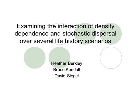 Examining the interaction of density dependence and stochastic dispersal over several life history scenarios Heather Berkley Bruce Kendall David Siegel.