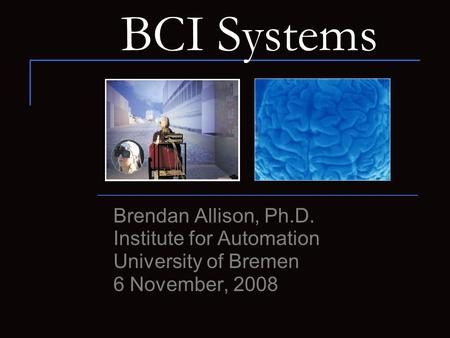 BCI Systems Brendan Allison, Ph.D. Institute for Automation University of Bremen 6 November, 2008.
