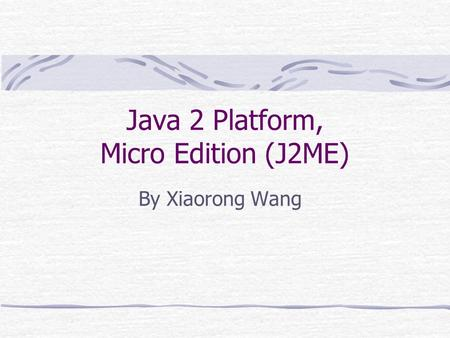 Java 2 Platform, Micro Edition (J2ME) By Xiaorong Wang.