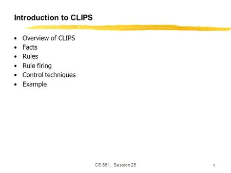 CS 561, Session 25 1 Introduction to CLIPS Overview of CLIPS Facts Rules Rule firing Control techniques Example.