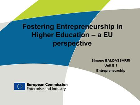 Fostering Entrepreneurship in Higher Education – a EU perspective Simone BALDASSARRI Unit E.1 Entrepreneurship.