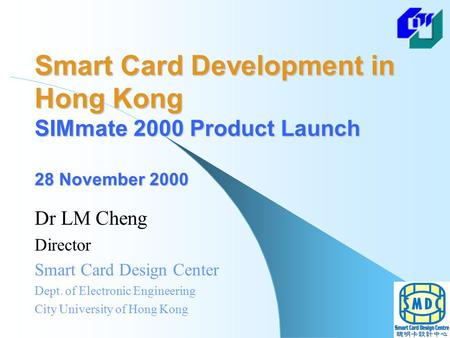 Smart Card Development in Hong Kong SIMmate 2000 Product Launch 28 November 2000 Dr LM Cheng Director Smart Card Design Center Dept. of Electronic Engineering.