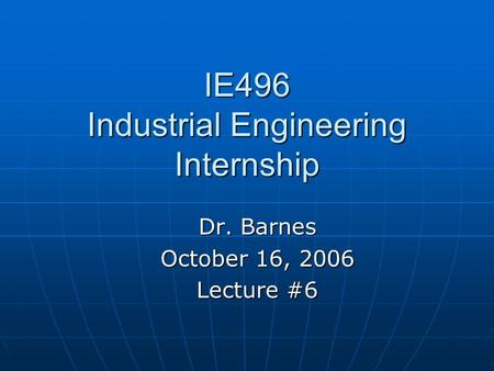 IE496 Industrial Engineering Internship Dr. Barnes October 16, 2006 Lecture #6.