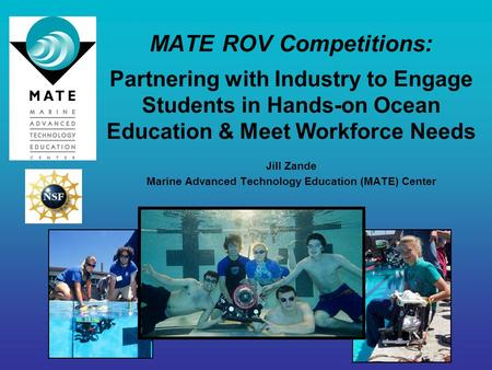 MATE ROV Competitions: Partnering with Industry to Engage Students in Hands-on Ocean Education & Meet Workforce Needs Jill Zande Marine Advanced Technology.