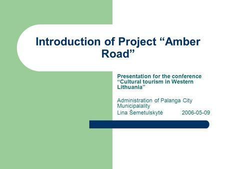 "Introduction of Project ""Amber Road"" Presentation for the conference ""Cultural tourism in Western Lithuania"" Administration of Palanga City Municipalality."