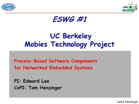 Lee & Henzinger ESWG #1 UC Berkeley Mobies Technology Project Process-Based Software Components for Networked Embedded Systems PI: Edward Lee CoPI: Tom.