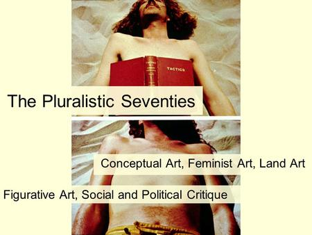The Pluralistic Seventies Conceptual Art, Feminist Art, Land Art Figurative Art, Social and Political Critique.
