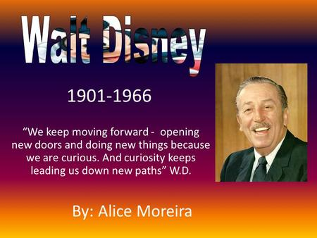 """We keep moving forward - opening new doors and doing new things because we are curious. And curiosity keeps leading us down new paths"" W.D. 1901-1966."