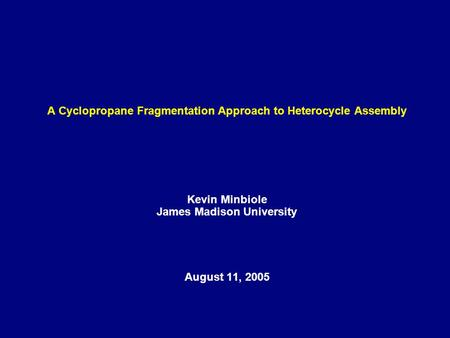 A Cyclopropane Fragmentation Approach to Heterocycle Assembly Kevin Minbiole James Madison University August 11, 2005.